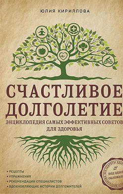 Юлия Кириллова - Счастливое долголетие. Энциклопедия самых эффективных советов для здоровья