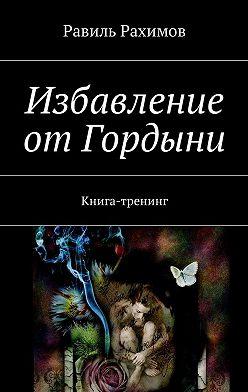 Равиль Рахимов - Избавление отГордыни. Книга-тренинг