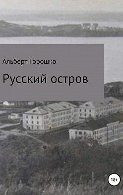 Альберт Горошко - Русский остров