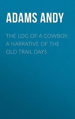 Andy Adams - The Log of a Cowboy: A Narrative of the Old Trail Days