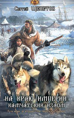 Сергей Щепетов - На краю империи: Камчатский излом