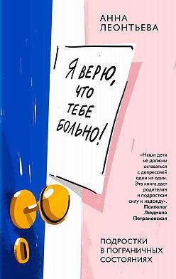 Анна Леонтьева - Я верю, что тебе больно! Подростки в пограничных состояниях