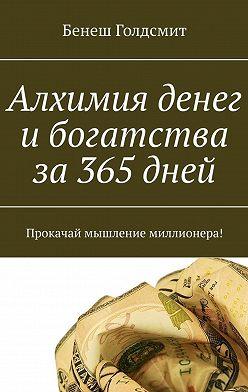 Бенеш Голдсмит - Алхимия денег и богатства за 365 дней. Прокачай мышление миллионера!