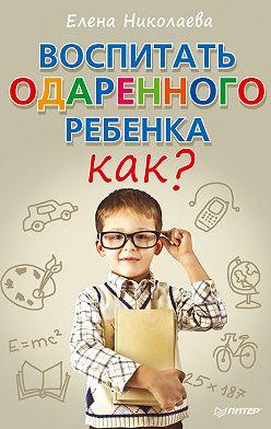 Елена Николаева - Воспитать одаренного ребенка. Как?