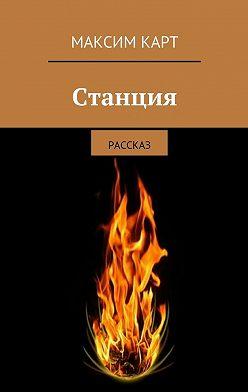 Максим Карт - Станция. рассказ