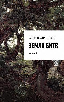 Сергей Степанков - Земля битв. Книга 1