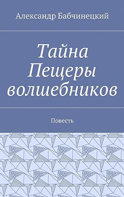 Александр Бабчинецкий - Тайна Пещеры волшебников. Повесть