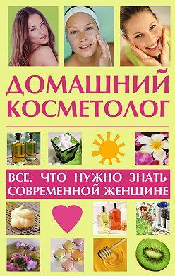 Лариса Славгородская - Домашний косметолог: все, что нужно знать современной женщине