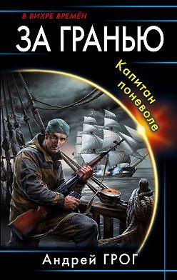 Андрей Грог - За гранью. Капитан поневоле