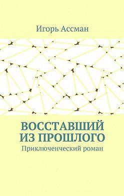 Игорь Ассман - Восставший изпрошлого. Приключенческий роман