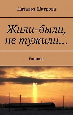 Наталья Шатрова - Жили-были, нетужили… Рассказы