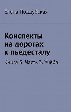 Елена Поддубская - Конспекты надорогах кпьедесталу. Книга 3. Часть3. Учёба