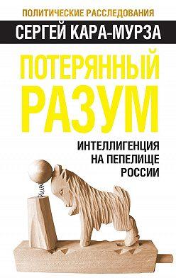 Сергей Кара-Мурза - Потерянный разум. Интеллигенция на пепелище России