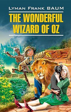 Лаймен Фрэнк Баум - The Wonderful Wizard of Oz / Волшебник из страны Оз. Книга для чтения на английском языке