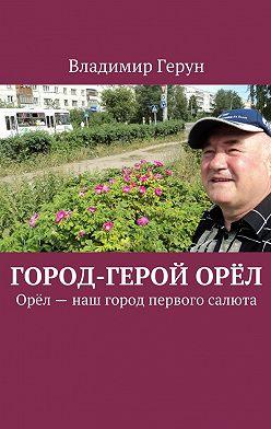Владимир Герун - Город-герой Орёл. Орёл– наш город первого салюта