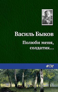 Василий Быков - Полюби меня, солдатик…