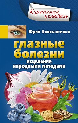 Юрий Константинов - Глазные болезни. Исцеление народными методами