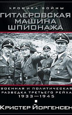 Кристер Йоргенсен - Гитлеровская машина шпионажа. Военная и политическая разведка Третьего рейха. 1933-1945
