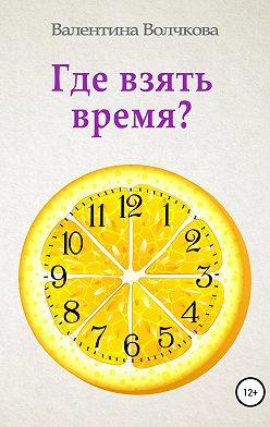 Валентина Волчкова - Где взять время?