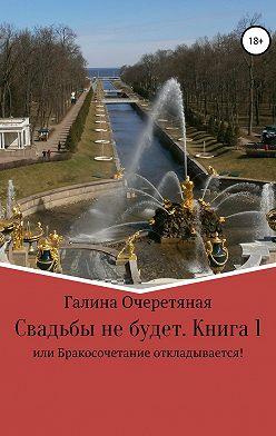 Галина Очеретяная - Свадьбы не будет, или Бракосочетание откладывается! Книга 1