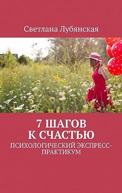 Светлана Лубянская - 7 шагов к счастью. Психологический экспресс-практикум