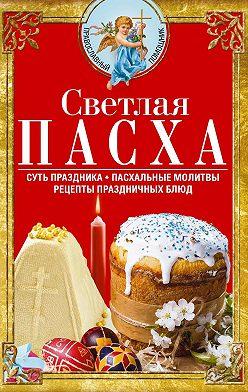 Сборник - Светлая Пасха. Суть праздника. Пасхальные молитвы. Рецепты праздничных блюд