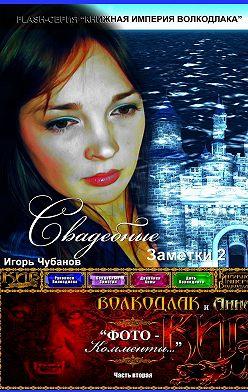 Игорь Чубанов - Свадебные заметки – 2. Часть вторая