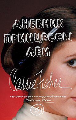 Кэрри Фишер - Дневник принцессы Леи. Автобиография Кэрри Фишер