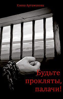 Елена Артамонова - Будьте прокляты, палачи