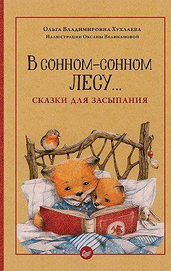 Ольга Хухлаева - В сонном-сонном лесу… Сказки для засыпания