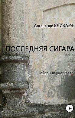 Александр Елизарэ - Последняя сигара. Сборник рассказов