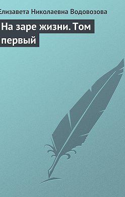 Елизавета Водовозова - На заре жизни. Том первый