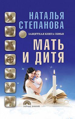 Наталья Степанова - Мать и дитя. Защитная книга семьи