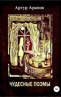 Артур Арапов - Чудесные поэмы. Сборник