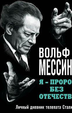 Вольф Мессинг - Я – пророк без Отечества. Личный дневник телепата Сталина