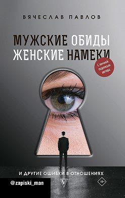 Вячеслав Павлов - Мужские обиды, женские намеки и другие ошибки в отношениях