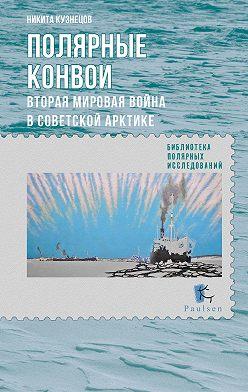 Никита Кузнецов - Полярные конвои. Вторая мировая война в Советской Арктике
