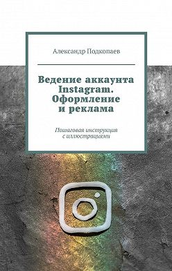 Александр Подкопаев - Ведение аккаунта Instagram. Оформление иреклама. Пошаговая инструкция силлюстрациями