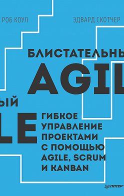 Роб Коул - Блистательный Agile. Гибкое управление проектами с помощью Agile, Scrum и Kanban (pdf+epub)