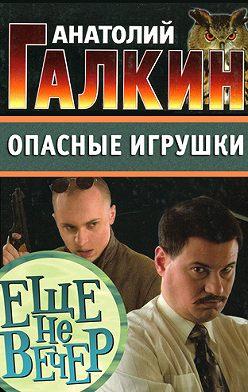 Анатолий Галкин - Опасные игрушки