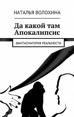 Наталья Волохина - Да какой там Апокалипсис. Фантасмагория реальности