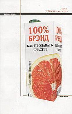 Владимир Ляпоров - 100% брэнд. Как продавать счастье