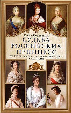 Неустановленный автор - Судьба российских принцесс. От царевны Софьи до великой княжны Анастасии