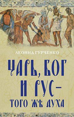 Леонид Гурченко - Царь, Бог и Рус – того же духа