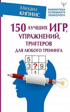 Михаил Кипнис - 150 лучших игр, упражнений, триггеров для любого тренинга