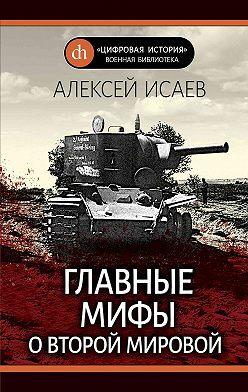 Алексей Исаев - Главные мифы о Второй Мировой