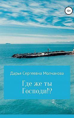 Дарья Молчанова - Где же ты, Господи!?
