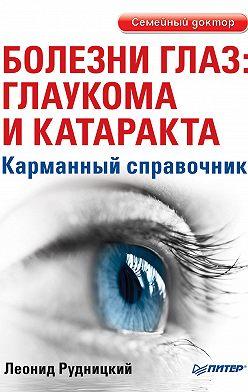 Леонид Рудницкий - Болезни глаз: глаукома и катаракта. Карманный справочник