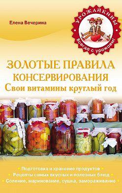 Елена Вечерина - Золотые правила консервирования