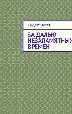 Влад Потёмкин - Задалью незапамятных времён